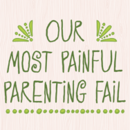 Our Most Painful Parenting Fail